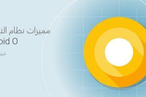 تعرف على أهم مميزات نظام تشغيل Android O الجديد